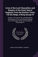 Lives of the Lord Chancellors and Keepers of the Great Seal of England  from the Earliest Times Till the Reign of King George IV  Volume 1 of Lives of