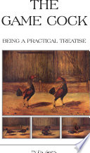 The Game Cock   Being a Practical Treatise on Breeding  Rearing  Training  Feeding  Trimming  Mains  Heeling  Spurs  Etc   History of Cockfighting Ser Book PDF