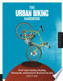 The Urban Biking Handbook  : The DIY Guide to Building, Rebuilding, Tinkering With, and Repairing Your Bicycle for City Living
