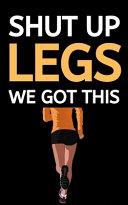 Shut Up Legs We Got This