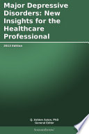 Major Depressive Disorders  New Insights for the Healthcare Professional  2013 Edition