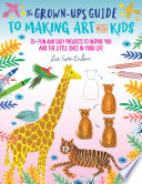 The Grown Up s Guide to Making Art with Kids