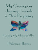 My Courageous Journey Towards a New Beginning: Keeping My Memories Alive