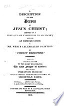 """A Description of the Person of Jesus Christ; serving as an humble guide to Mr. West's ... painting of """"Christ Rejected"""" ... With prefatory remarks on the present fashionable contempt of Christian Faith"""