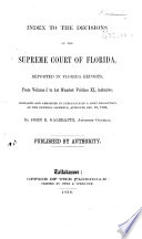 Index To The Decisions Of The Supreme Court Of Florida Reported In Florida Reports From Volume I To 1st Number Volume Xi Inclusive Prepared By John B Galbraith Book PDF