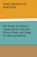 The Works of Whittier  Volume III  of VII  Anti Slavery Poems and Songs of Labor and Reform
