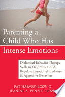 """Parenting a Child Who Has Intense Emotions: Dialectical Behavior Therapy Skills to Help Your Child Regulate Emotional Outbursts and Aggressive Behaviors"" by Pat Harvey, Jeanine A. Penzo"