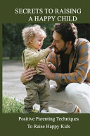 Secrets To Raising A Happy Child
