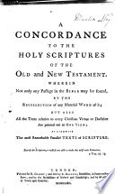 A Concordance to the Holy Scriptures ... wherein ... any passage in the Bible may be found by the recollection of any material word in it, etc