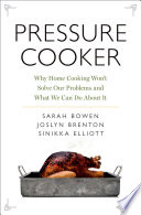 """Pressure Cooker: Why Home Cooking Won't Solve Our Problems and what We Can Do about it"" by Sarah Bowen, Joslyn Brenton, Sinikka Elliott"