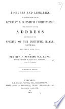 Lectures and libraries, in connexion with Literary and Scientific Institutions: the substance of the address delivered at the opening of the Institute, Hayle, etc