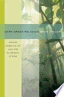 """""""Dark Green Religion: Nature Spirituality and the Planetary Future"""" by Bron Raymond Taylor"""