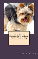 How to Raise and Understand Your Yorkshire Terrier Puppy Or Dog [Pdf/ePub] eBook