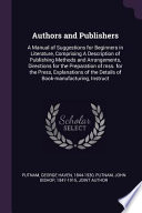 Authors and Publishers: A Manual of Suggestions for Beginners in Literature, Comprising a Description of Publishing Methods and Arrangements,