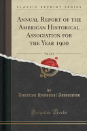 Annual Report Of The American Historical Association For The Year 1900 Vol 1 Of 2 Classic Reprint