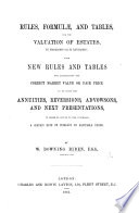 Rules  Formul    and Tables  for the valuation of estates  in possession or in reversion  with new rules and tables for ascertaining the correct market value or fair price to be given for annuities  reversions  advowsons  and next presentations  etc