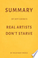 Summary of Jeff Goins   s Real Artists Don   t Starve by Milkyway Media