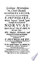 Geologia Norvegica, or, A brief instructive remembrancer, concerning that very great and spacious earthquake, which hapned almost quite through the south parts of Norway upon the 24th day of April, in the year 1657, also physical, historical, and theological grounds and reasons concerning the causes and significations of earthquakes, Geologia Norvegica English