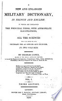 A New and Enlarged Military Dictionary  in French and English  in which are Explained the Principal Terms  with Appropriate Illustrations of All the Sciences that Are  More Or Less  Necessary for an Officer and Engineer    Book