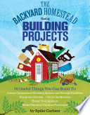 The Backyard Homestead Book of Building Projects  : 76 Useful Things You Can Build to Create Customized Working Spaces and Storage Facilities, Equip the Garden, Store the Harvest, House Your Animals, and Make Practical Outdoor Furniture