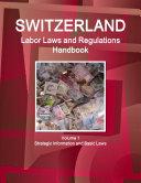 Switzerland Labor Laws and Regulations Handbook Volume 1 Strategic Information and Basic Laws
