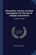 Schrevelius  Lexicon  in Greek and English  for the Use of Colleges and Schools  To Which Is Added