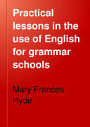 Practical Lessons in the Use of English for Grammar Schools