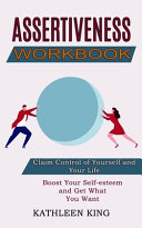 Assertiveness Workbook  Boost Your Self esteem and Get What You Want  Claim Control of Yourself and Your Life  Book