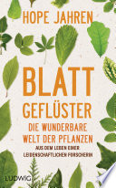 Blattgeflüster  : Die wunderbare Welt der Pflanzen. Aus dem Leben einer leidenschaftlichen Forscherin