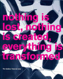 Nothing is Lost, Nothing is Created, Everything is Transformed
