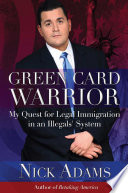 Green Card Warrior  : My Quest for Legal Immigration in an Illegals' System