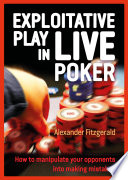 """Exploitative Play in Live Poker: How to Manipulate your Opponents into Making Mistakes"" by Alexander Fitzgerald"