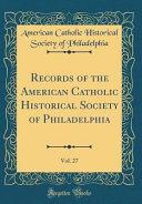Records Of The American Catholic Historical Society Of Philadelphia Vol 27 Classic Reprint