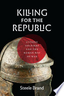 Killing for the republic : citizen-soldiers and the Roman way of war