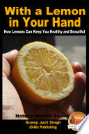 With a Lemon in Your Hand   How Lemons Can Keep You Healthy and Beautiful