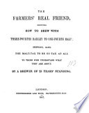 The farmers' real friend, shewing how to brew with three-fourths barley to one-fourth malt, by a brewer of 25 years' standing