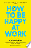 """How to Be Happy at Work: The Power of Purpose, Hope, and Friendship"" by Annie McKee"