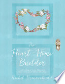 The Heart Home Builder  Cultivating an Inner Sanctuary With Christ Amid Life   s Difficulties
