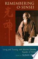 Remembering O-Sensei  : Living and Training with Morihei Ueshiba, Founder of Aikido