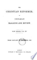 The Christian reformer  or  Unitarian magazine and review  ed  by R  Aspland