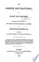 The Greek revolution; its origin and progress: together with some remarks on the religion, national character, &c. of the Greeks...