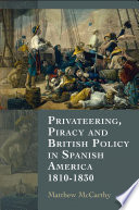 Privateering Piracy And British Policy In Spanish America 1810 1830 Book PDF