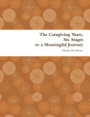 The Caregiving Years  Six Stages to a Meaningful Journey