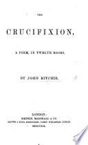 The Crucifixion  a Poem  in Twelve Books