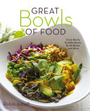 Great Bowls of Food: Grain Bowls, Buddha Bowls, Broth Bowls, and More
