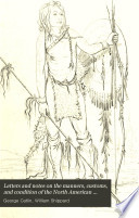 Letters And Notes On The Manners Customs And Condition Of The North American Indians