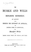 The Burke and Wills Exploring Expedition  an Account of the Crossing the Continent of Australia from Cooper s Creek to Carpentaria  with Biographical Sketches of Robert O Hara Burke and William John Wills