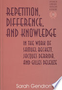 Repetition Difference And Knowledge In The Work Of Samuel Beckett Jacques Derrida And Gilles Deleuze