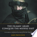The Islamic Arabs Conquer the Middle East | Children's Middle Eastern History Books