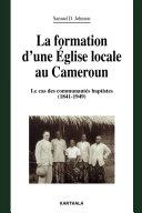 La formation d'une Eglise locale au Cameroun. Le cas des communautés baptistes (1841-1949)